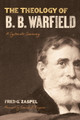 The Theology of B. B. Warfield: A Systematic Summary (Zaspel)