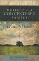 Building a God Centered Family: A Father&#039;s Manual