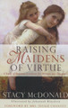 Raising Maidens of Virtue: A Study of Feminine Loveliness for Mothers and Daughters (McDonald)