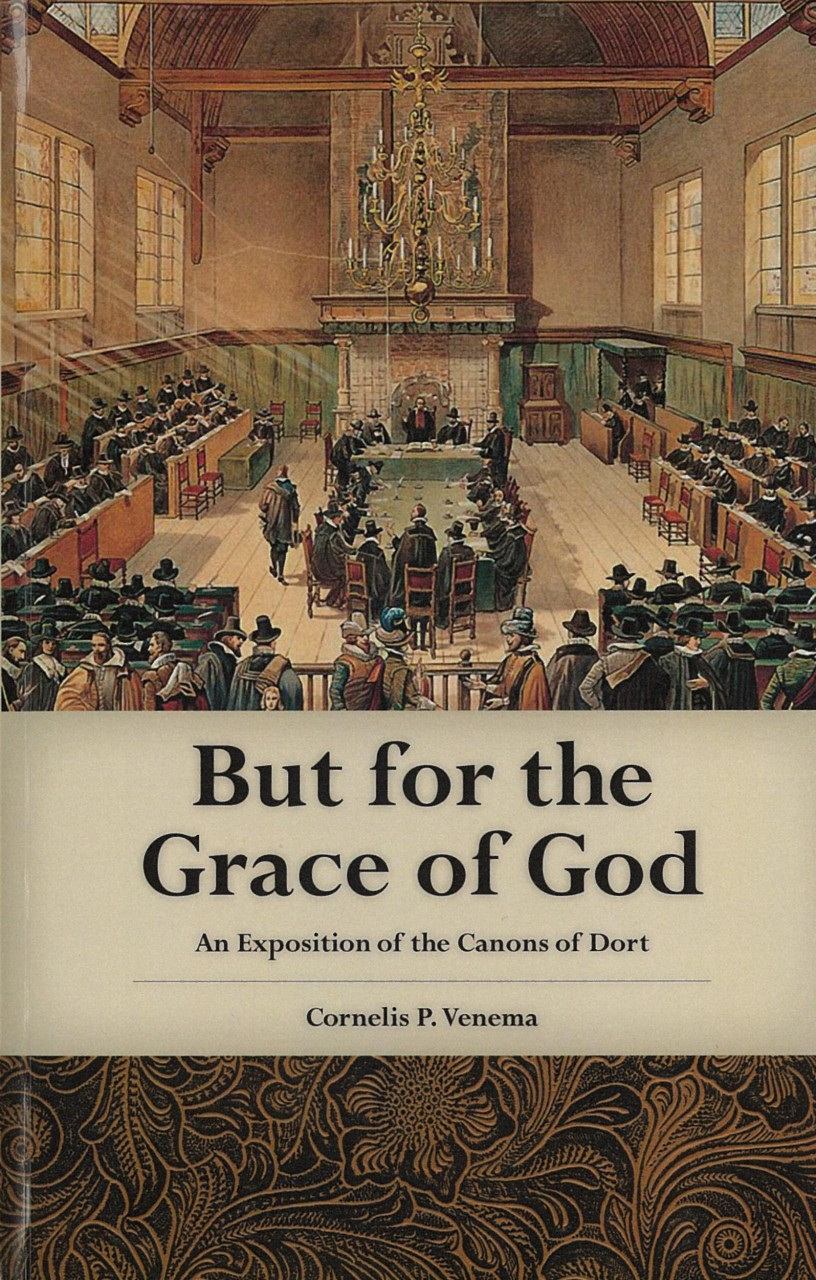 But for the Grace of God: An Exposition of the Canons of Dort Cornelis P. Venema