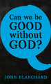 Can We Be Good without God? (Blanchard)