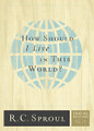 How Should I Live in this World? - Crucial Questions, No. 5 (Sproul)
