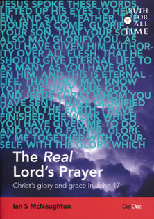 The Real Lord 39 S Prayer Christ 39 S Glory And Grace In John 17 Mcnaughton Reformation Heritage