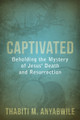 Captivated: Beholding the Mystery of Jesus' Death and Resurrection