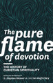 The Pure Flame of Devotion: The History of Christian Spirituality