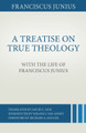 A Treatise on True Theology with the Life of Franciscus Junius (Junius)