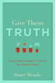 Give Them Truth: Teaching Eternal Truths to Young Minds (Meade)