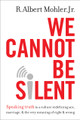 We Cannot be Silent: Speaking Truth to a Culture Redefining Sex, Marriage, and the Very Meaning of Right and Wrong (Mohler)