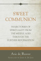 Sweet Communion: Trajectories of Spirituality From the Middle Ages Through the Further Reformation (de Reuver)