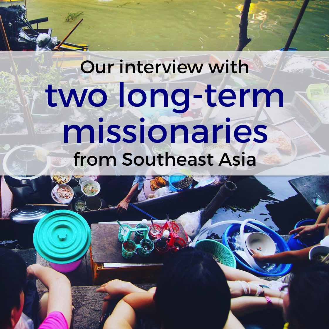 Episode 37: Our interview with two long-term missionaries from Southeast Asia