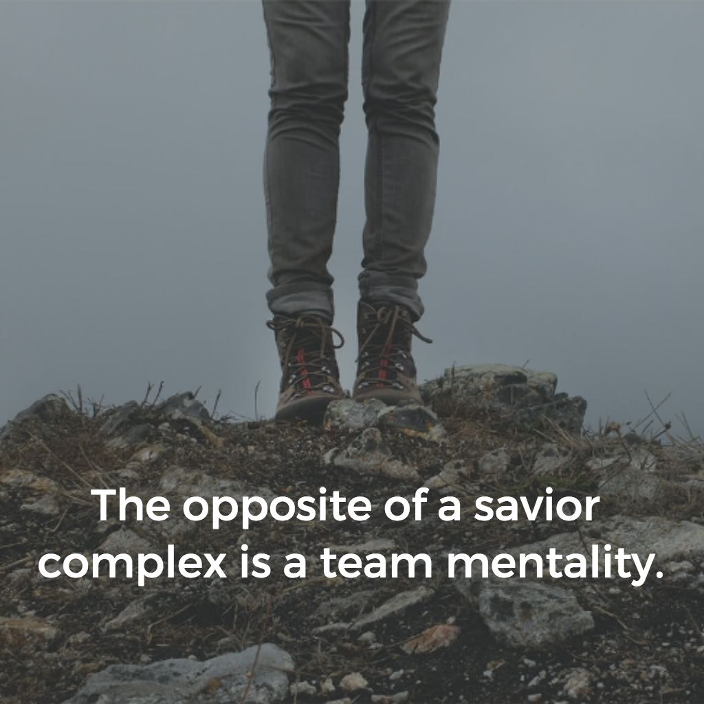 The opposite of a savior complex is a team mentality.