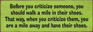 before you criticize someone you should walk a mile in