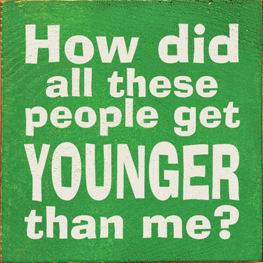 Image result for i like to know when and how did all these people get younger than me