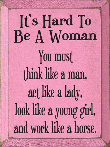It's Hard To Be A Woman. You must think like a man, act like a ...