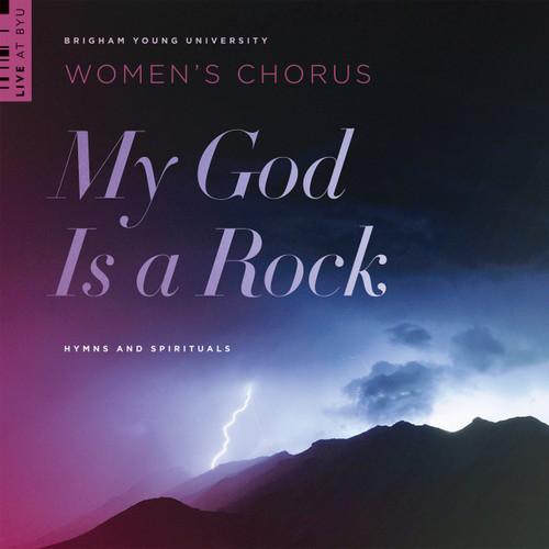 My God Is a Rock: Hymns and Spirituals [CD] - BYU Women's Chorus