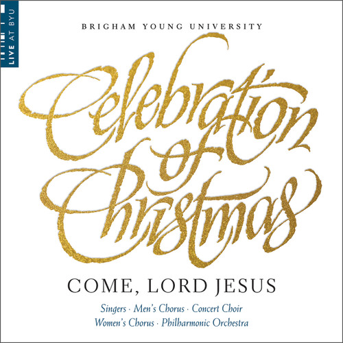 Celebration of Christmas: Come, Lord Jesus [CD] - BYU Combined Choirs and Orchestra