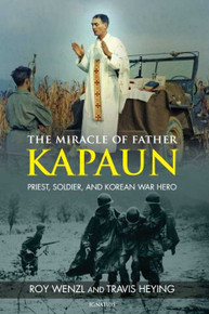 The Miracle of Father Kapaun by Roy Wenzl and Travis Heying