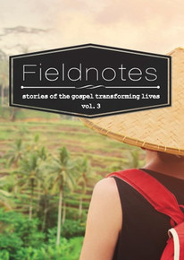 Fieldnotes: Stories of the Gospel Transforming Lives (Volume 3)