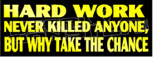 Hard Work Never Killed Anyone But Why Take The Chance Decal Sticker
