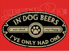 In Dog Beers I've Only Had One Drink Decal Sticker