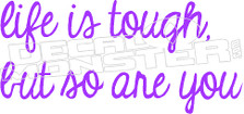 Life is Tough but so are You Decal Sticker
