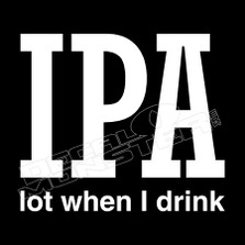IPA Lot When I Drink Funny Decal Sticker
