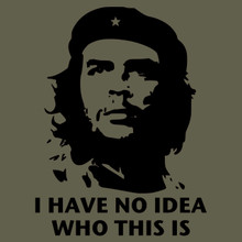 Che Guevara funny revolutionary T Shirt icon - I HAVE NO IDEA WHO HE IS
