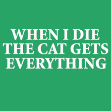 WHEN I DIE THE CAT GETS EVERYTHING crazy cat person t shirt