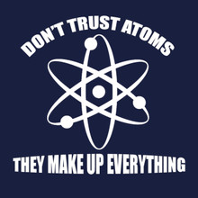 Don't Trust Atoms T shirt They Make up everything!