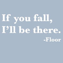 If you fall, I'll be there. - Floor  t shirt.