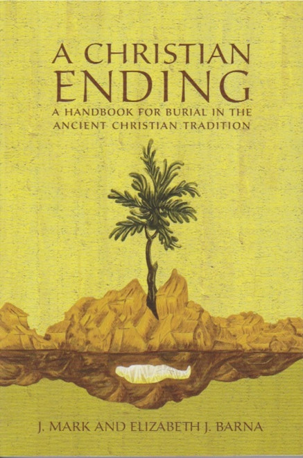 A Christian Ending: A Handbook for Burial in the Ancient Christian Tradition by J. Mark and Elizabeth J. Barna