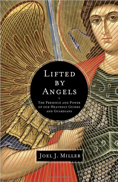 Lifted by Angels: The Presence and Power of Our Heavenly Guides and Guardians by Joel J. Miller