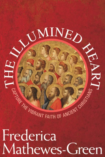 The Illumined Heart: Capturing the Vibrant Faith of Ancient Christians by Frederica Mathewes-Green