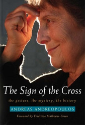 The Sign of the Cross: The Gesture, the Mystery, the History by Andreas Andreopoulos