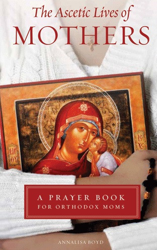 The Ascetic Lives of Mothers: A Prayer Book for Orthodox Moms by Annalisa Boyd