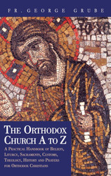 The Orthodox Church A to Z: A Handbook For Orthodox Christians by Fr. George Grube