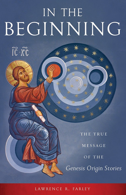 In the Beginning: The True Message of the Genesis Origin Stories by Lawrence R. Farley