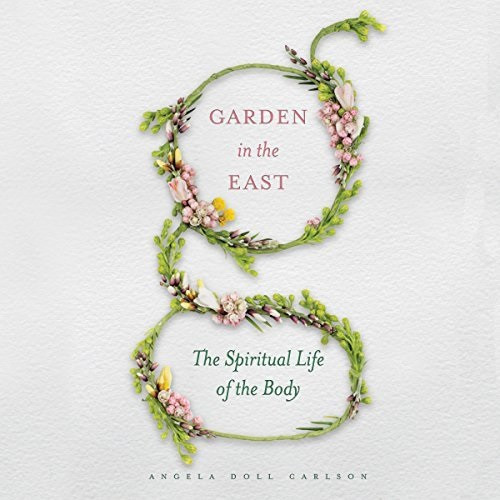 Garden in the East: The Spiritual Life of the Body; Audiobook by Angela Doll Carlson