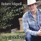 Robert Mizzell - I Don't Want To Say Goodbye CD