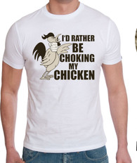 ID RATHER BE CHOKING THE CHICKEN  mens comical funny t shirt