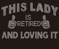 This Lady is Retired and Loving it (hands) - Custom Rhinestone Transfer