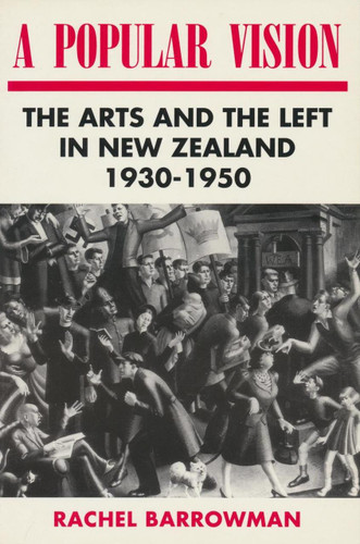 Popular Vision, A: The Arts and the Left in New Zealand 1930-1950