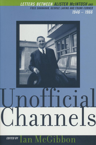 Unofficial Channels: Letters between Alister McIntosh and Foss Shanahan, George Laking, Frank Corner 1946-1966