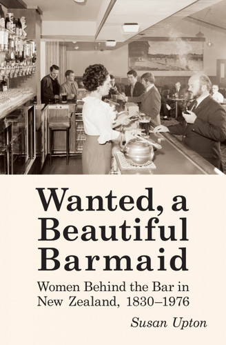 Wanted, a Beautiful Barmaid: Women Behind the Bar in New Zealand, 1830-1976