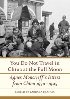 You Do Not Travel in China at the Full Moon: Agnes Moncrieff's Letters From China, 1930–1945
