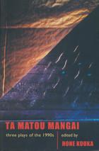 Ta Matou Mangai: Three Plays of the 1990s: Irirangi Bay, Taku Mangai, Whatungarongaro