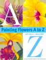 North Light Books: Painting Flowers A to Z by Sherry C. Nelson MDA