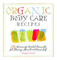 Organic Body Care Recipes : 175 Homemade Herbal Formulas for Glowing Skin & a Vibrant Self