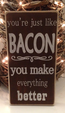 You're just like bacon, you make everything better sign
