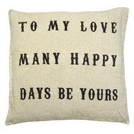 """To My Love, Many Happy Days Be Yours""  Wish a special someone in your life many happy days with this pillow.  Simplicity and design are a perfect match with our Sugarboo pillows. We have something for everyone! Fun patterns, cool colors, sentimental statements and more. Each piece is unique, fun, and expressive; you're sure to find just the right piece to brighten your day.   Each pillow is custom made and comes with a down pillow insert.  Dimensions: 24""W 24""H  Delivery 4-6 weeks"